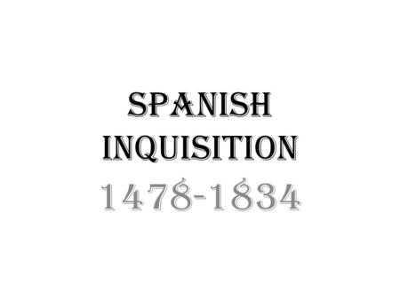 Spanish Inquisition 1478-1834. Information It took place in the 12 th to 19 th Centuries Used by the Catholic Church and Monarchs. Used to purify the.