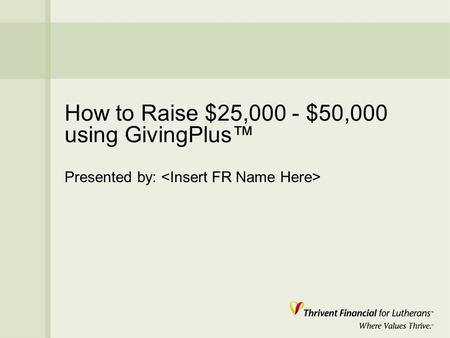 How to Raise $25,000 - $50,000 using GivingPlus™ Presented by: