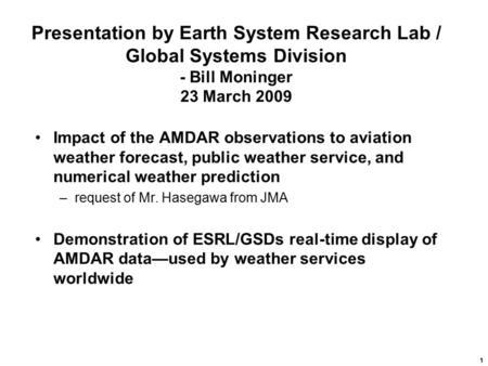 1 Presentation by Earth System Research Lab / Global Systems Division - Bill Moninger 23 March 2009 Impact of the AMDAR observations to aviation weather.