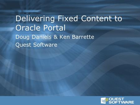 Delivering Fixed Content to Oracle Portal Doug Daniels & Ken Barrette Quest Software.