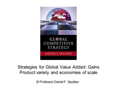 Strategies for Global Value Added: Gains Product variety and economies of scale © Professor Daniel F. Spulber.
