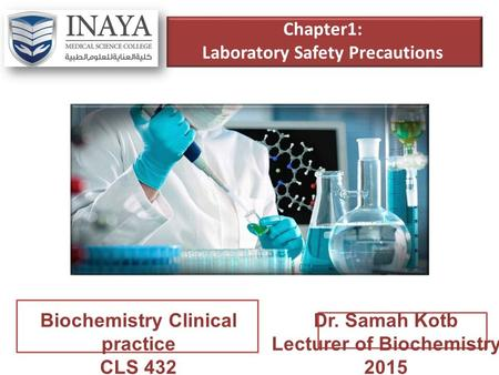 Chapter1: Laboratory Safety Precautions Biochemistry Clinical practice CLS 432 Dr. Samah Kotb Lecturer of Biochemistry 2015.