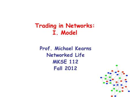 Trading in Networks: I. Model Prof. Michael Kearns Networked Life MKSE 112 Fall 2012.