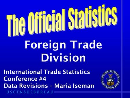 Foreign Trade Division International Trade Statistics Conference #4 Data Revisions – Maria Iseman.