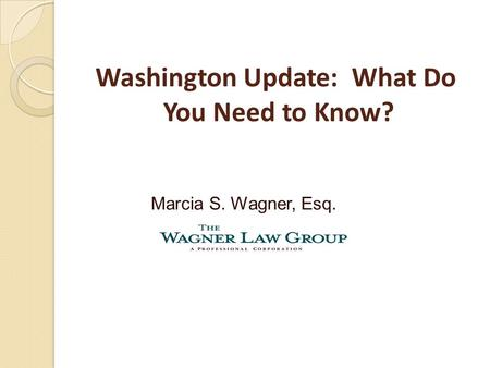 Washington Update: What Do You Need to Know? Marcia S. Wagner, Esq.