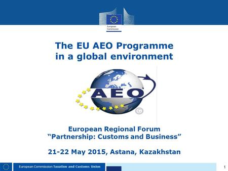 "1 European Commission Taxation and Customs Union The EU AEO Programme in a global environment European Regional Forum ""Partnership: Customs and Business"""