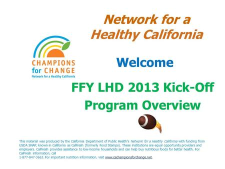 Network for a Healthy California Welcome FFY LHD 2013 Kick-Off Program Overview This material was produced by the California Department of Public Health's.