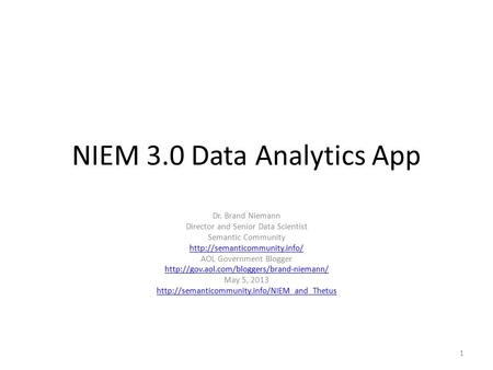 NIEM 3.0 Data Analytics App Dr. Brand Niemann Director and Senior Data Scientist Semantic Community  AOL Government Blogger.