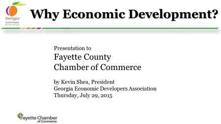 Why Economic Development? Presentation to Fayette County Chamber of Commerce by Kevin Shea, President Georgia Economic Developers Association Thursday,