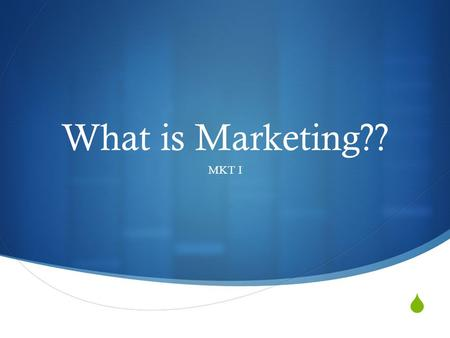  What is Marketing?? MKT I. Definition  Marketing consists of the strategies and tactics used to identify, create and maintain satisfying relationships.