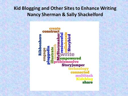 Kid Blogging and Other Sites to Enhance Writing Nancy Sherman & Sally Shackelford.