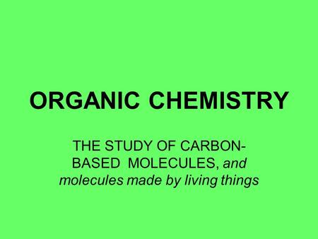 ORGANIC CHEMISTRY THE STUDY OF CARBON- BASED MOLECULES, and molecules made by living things.