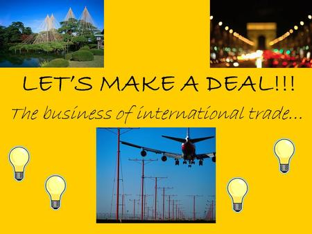 LET'S MAKE A DEAL!!! The business of international trade…