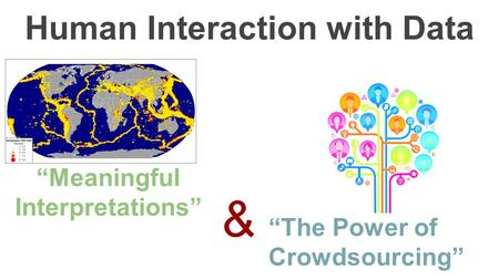 "Human Interaction with Data ""Meaningful Interpretations"" ""The Power of Crowdsourcing"" &"