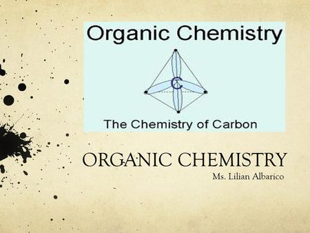 ORGANIC CHEMISTRY Ms. Lilian Albarico. Students are expected to: Illustrate, using chemical formulas, a variety of natural and synthetic compounds that.