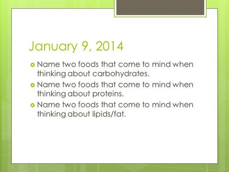 January 9, 2014  Name two foods that come to mind when thinking about carbohydrates.  Name two foods that come to mind when thinking about proteins.