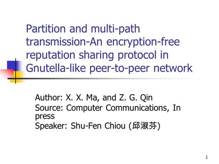 Partition and multi-path transmission-An encryption-free reputation sharing protocol in Gnutella-like peer-to-peer network Author: X. X. Ma, and Z. G.