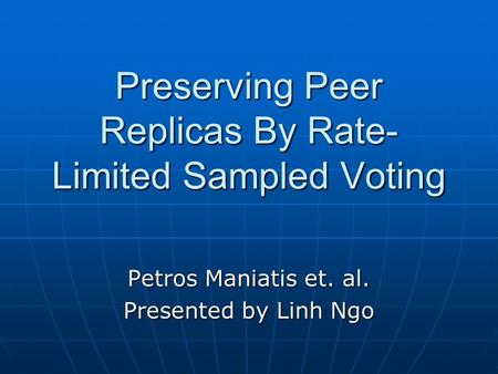 Preserving Peer Replicas By Rate- Limited Sampled Voting Petros Maniatis et. al. Presented by Linh Ngo.
