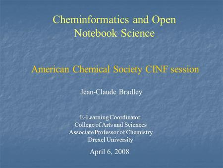 Cheminformatics and Open Notebook Science Jean-Claude Bradley E-Learning Coordinator College of Arts and Sciences Associate Professor of Chemistry Drexel.