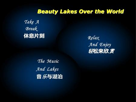Take A Break Relax And Enjoy 轻松来欣赏 轻松来欣赏 The Music And Lakes 休息片刻 休息片刻 音乐与湖泊 Beauty Lakes Over the World.