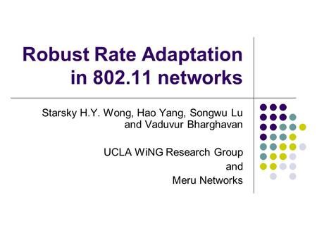 Robust Rate Adaptation in 802.11 networks Starsky H.Y. Wong, Hao Yang, Songwu Lu and Vaduvur Bharghavan UCLA WiNG Research Group and Meru Networks.