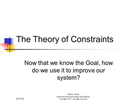 8/27/04 Paul A. Jensen Operations Research Models and Methods Copyright 2004 - All rights reserved The Theory of Constraints Now that we know the Goal,