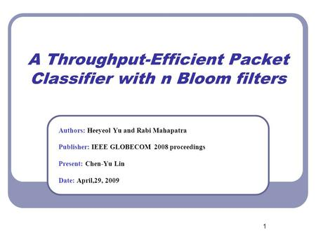 1 A Throughput-Efficient Packet Classifier with n Bloom filters Authors: Heeyeol Yu and Rabi Mahapatra Publisher: IEEE GLOBECOM 2008 proceedings Present: