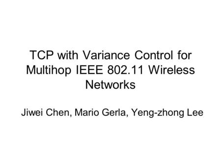 TCP with Variance Control for Multihop IEEE 802.11 Wireless Networks Jiwei Chen, Mario Gerla, Yeng-zhong Lee.