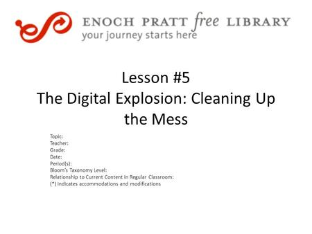 Lesson #5 The Digital Explosion: Cleaning Up the Mess Topic: Teacher: Grade: Date: Period(s): Bloom's Taxonomy Level: Relationship to Current Content in.