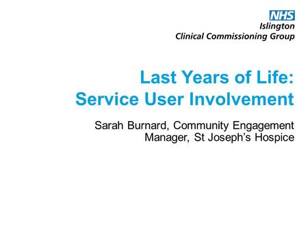 Last Years of Life: Service User Involvement Sarah Burnard, Community Engagement Manager, St Joseph's Hospice.