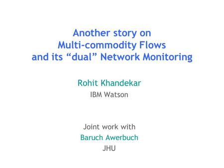 "Another story on Multi-commodity Flows and its ""dual"" Network Monitoring Rohit Khandekar IBM Watson Joint work with Baruch Awerbuch JHU TexPoint fonts."