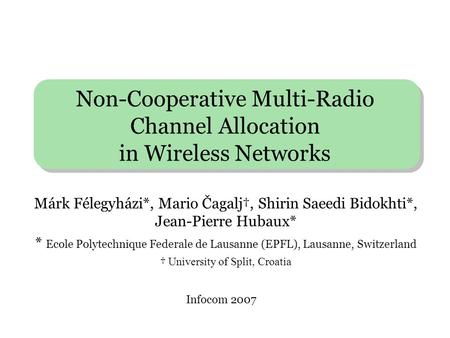 Non-Cooperative Multi-Radio Channel Allocation in Wireless Networks Márk Félegyházi*, Mario Čagalj†, Shirin Saeedi Bidokhti*, Jean-Pierre Hubaux* * Ecole.