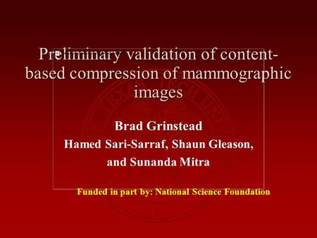 Preliminary validation of content- based compression of mammographic images Brad Grinstead Hamed Sari-Sarraf, Shaun Gleason, and Sunanda Mitra Funded in.