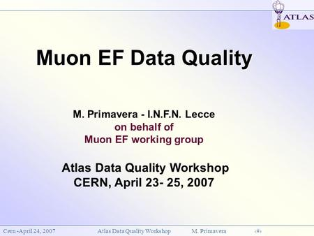 Cern -April 24, 2007Atlas Data Quality Workshop M. Primavera1 Muon EF Data Quality Muon EF Data Quality M. Primavera - I.N.F.N. Lecce on behalf of Muon.