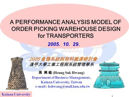 1 A PERFORMANCE ANALYSIS MODEL OF ORDER PICKING WAREHOUSE DESIGN for TRANSPORTERS Kainan University 黃 興 錫 (Heung Suk Hwang) Department of Business Management,