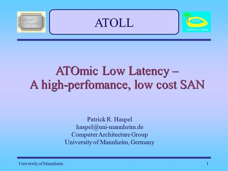 University of Mannheim1 ATOLL ATOmic Low Latency – A high-perfomance, low cost SAN Patrick R. Haspel Computer Architecture Group.