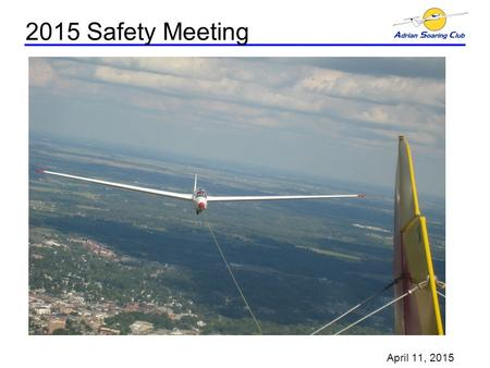 2015 Safety Meeting April 11, 2015. ASC 2015 Safety Meeting Glider Videos Agenda –Greeting & Introductions –Safety Presentation, Rick Clark Safety Videos.