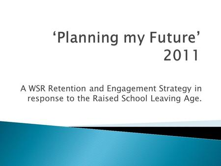 A WSR Retention and Engagement Strategy in response to the Raised School Leaving Age.