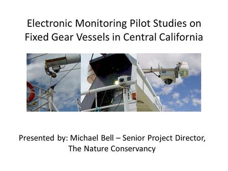 Electronic Monitoring Pilot Studies on Fixed Gear Vessels in Central California Presented by: Michael Bell – Senior Project Director, The Nature Conservancy.