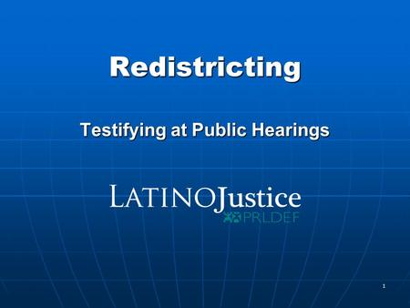 1 Redistricting Testifying at Public Hearings. 2 www.LatinoJustice.org Testifying at a Legislative Hearing Step 1 - Call the committee staff and ask when.