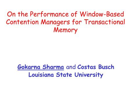 On the Performance of Window-Based Contention Managers for Transactional Memory Gokarna Sharma and Costas Busch Louisiana State University.