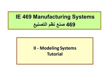 IE 469 Manufacturing Systems 469 صنع نظم التصنيع II - Modeling Systems Tutorial.