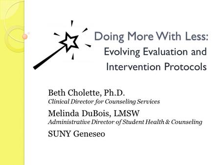 Doing More With Less: Evolving Evaluation and Intervention Protocols Beth Cholette, Ph.D. Clinical Director for Counseling Services Melinda DuBois, LMSW.