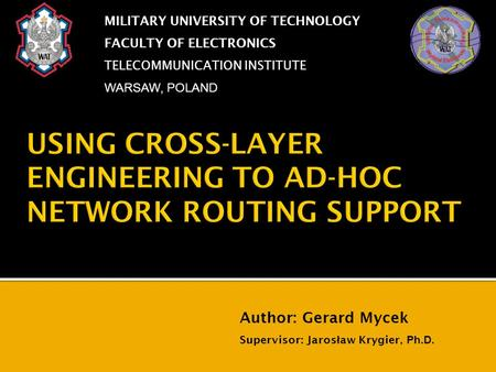 USING CROSS-LAYER ENGINEERING TO AD-HOC NETWORK ROUTING SUPPORT MILITARY UNIVERSITY OF TECHNOLOGY FACULTY OF ELECTRONICS TELECOMMUNICATION INSTITUTE WARSAW,