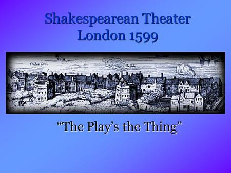 "Shakespearean Theater London 1599 ""The Play's the Thing"""