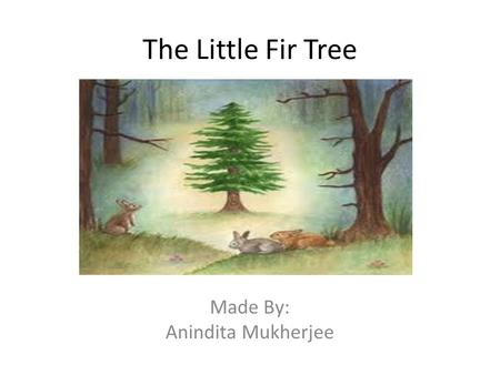 The Little Fir Tree Made By: Anindita Mukherjee. New Words PrettyNeedles Leaves Gold Stole.