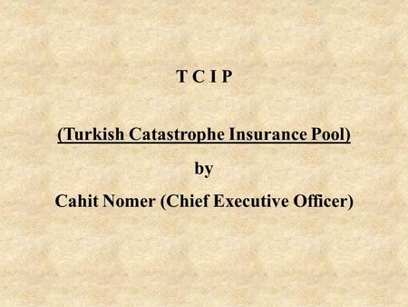T C I P (Turkish Catastrophe Insurance Pool) by Cahit Nomer (Chief Executive Officer)