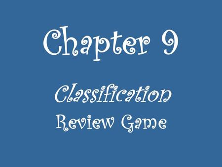 Chapter 9 Classification Review Game. Sing the classification song.