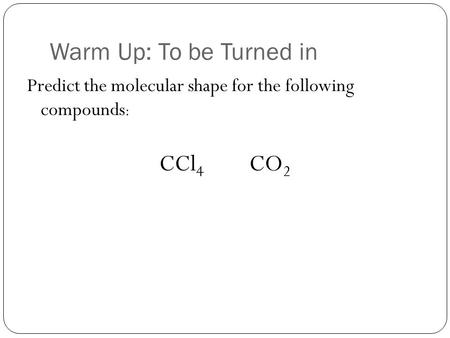 Warm Up: To be Turned in Predict the molecular shape for the following compounds : CCl 4 CO 2.