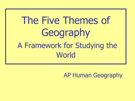 The Five Themes of Geography A Framework for Studying the World AP Human Geography.